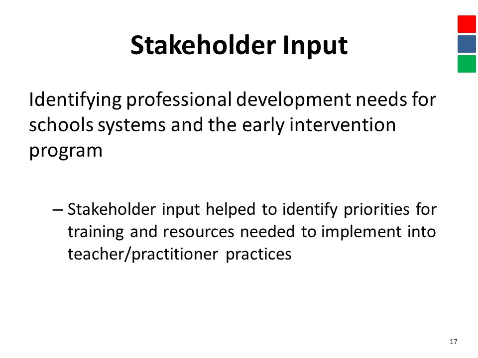 Stakeholder Input Identifying professional development needs for schools systems and the early intervention program – Stakeholder input helped to identify priorities for training and resources needed to implement into teacher/practitioner practices 17