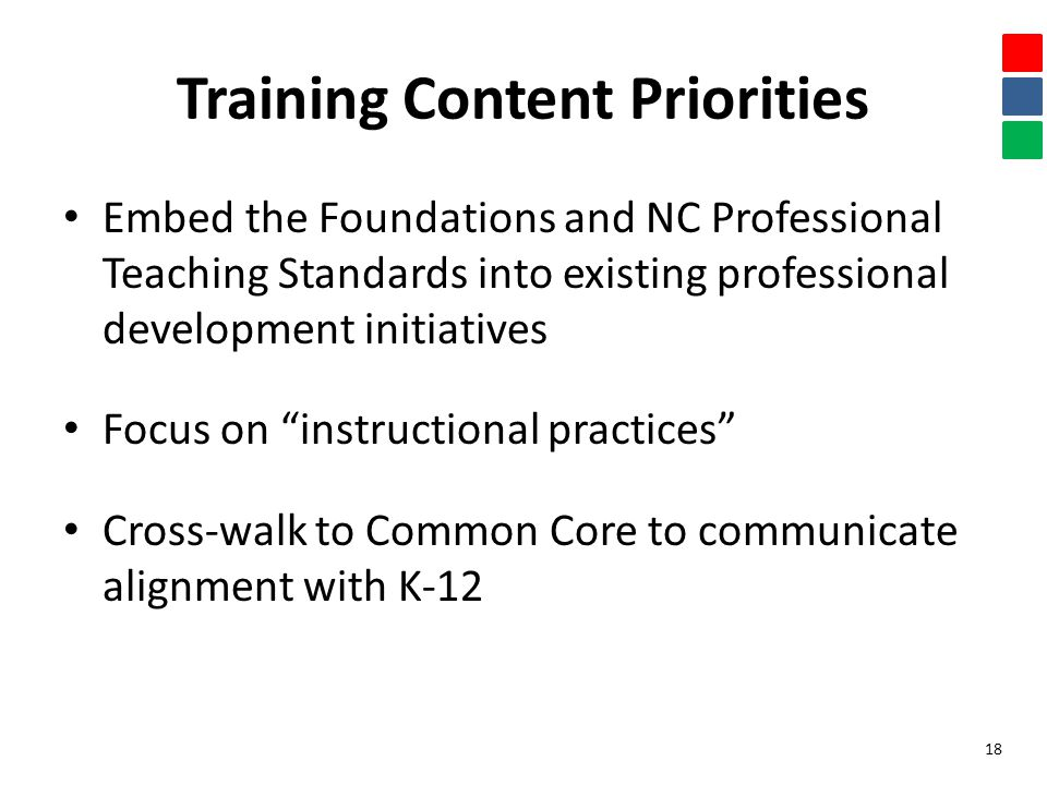 Training Content Priorities Embed the Foundations and NC Professional Teaching Standards into existing professional development initiatives Focus on instructional practices Cross-walk to Common Core to communicate alignment with K-12 18