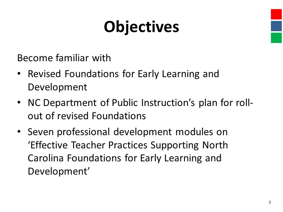 Objectives Become familiar with Revised Foundations for Early Learning and Development NC Department of Public Instruction's plan for roll- out of revised Foundations Seven professional development modules on 'Effective Teacher Practices Supporting North Carolina Foundations for Early Learning and Development' 3