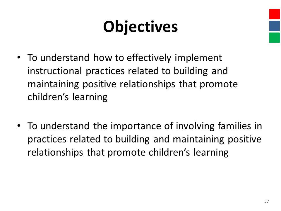 Objectives To understand how to effectively implement instructional practices related to building and maintaining positive relationships that promote children's learning To understand the importance of involving families in practices related to building and maintaining positive relationships that promote children's learning 37