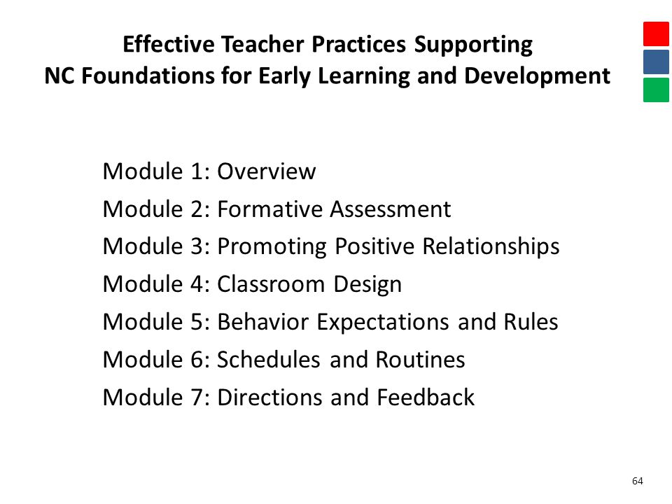 Effective Teacher Practices Supporting NC Foundations for Early Learning and Development Module 1: Overview Module 2: Formative Assessment Module 3: Promoting Positive Relationships Module 4: Classroom Design Module 5: Behavior Expectations and Rules Module 6: Schedules and Routines Module 7: Directions and Feedback 64