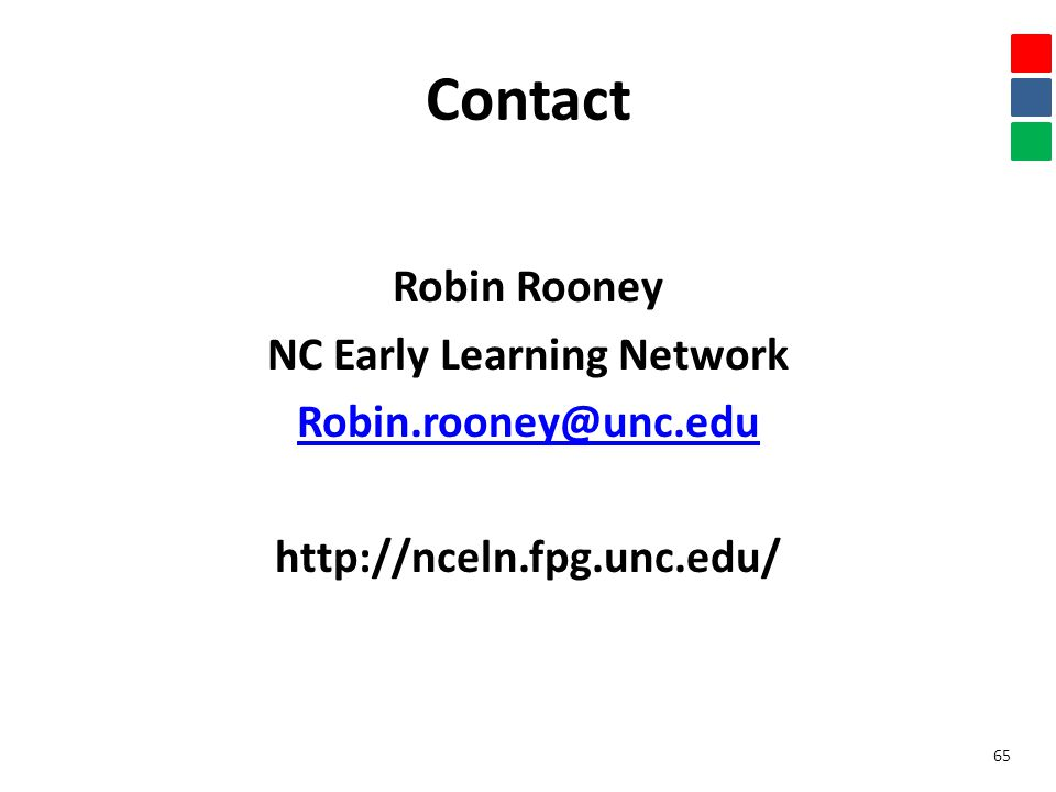 Contact Robin Rooney NC Early Learning Network Robin.rooney@unc.edu http://nceln.fpg.unc.edu/ 65