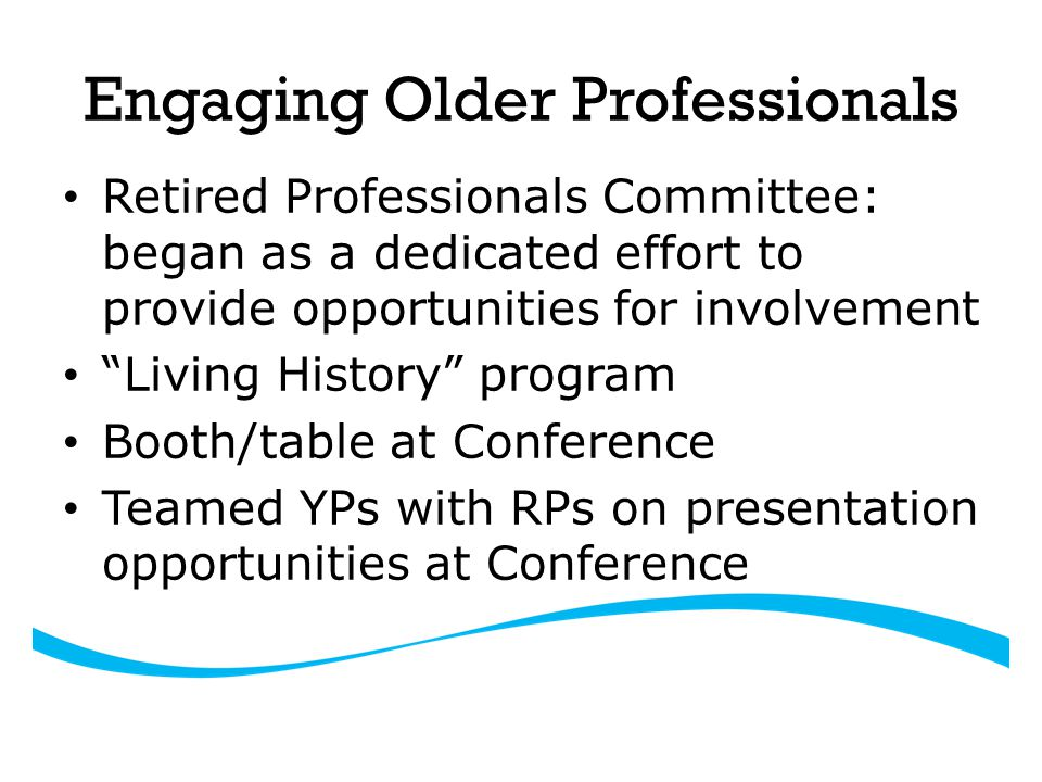 Engaging Older Professionals Living History program – Video done each year, interviewing 2-4 individuals with long-term experience and knowledge of the industry – Video done by local high school – Video shown at RP booth at Conference each year Challenge to make this more useful and bridge gap w/students