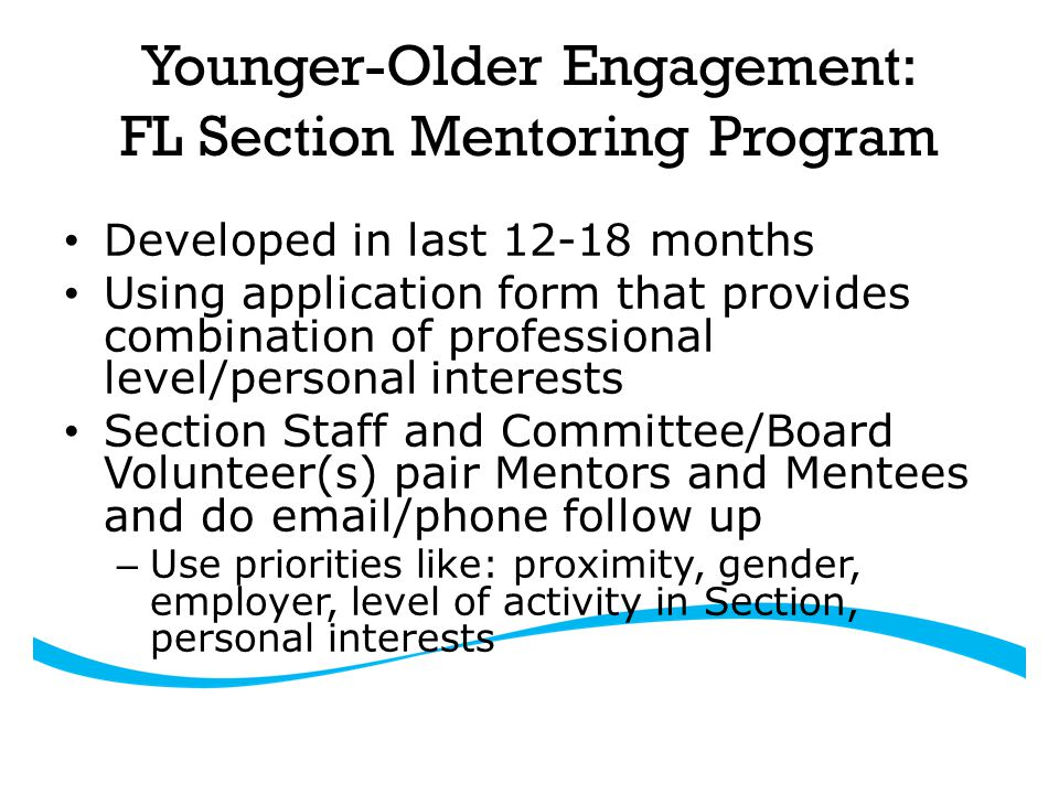 Younger-Older Engagement: FL Section Mentoring Program Developed in last 12-18 months Using application form that provides combination of professional level/personal interests Section Staff and Committee/Board Volunteer(s) pair Mentors and Mentees and do email/phone follow up – Use priorities like: proximity, gender, employer, level of activity in Section, personal interests