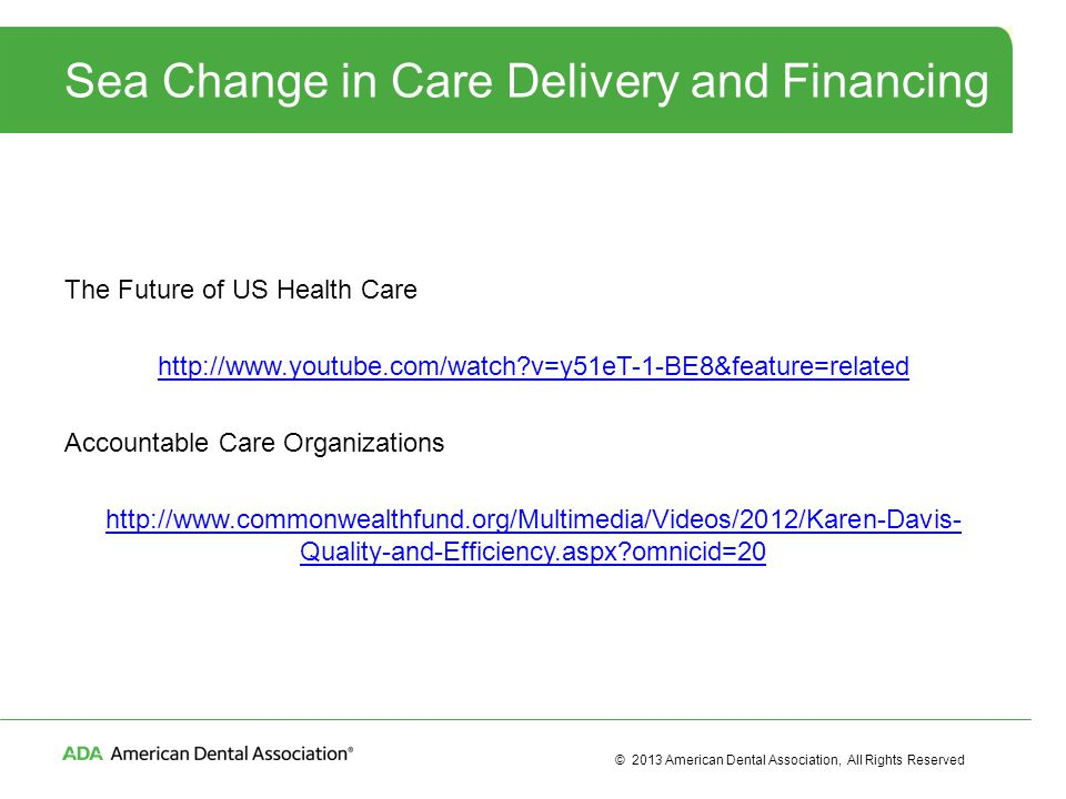 © 2013 American Dental Association, All Rights Reserved Sea Change in Care Delivery and Financing The Future of US Health Care http://www.youtube.com/watch?v=y51eT-1-BE8&feature=related Accountable Care Organizations http://www.commonwealthfund.org/Multimedia/Videos/2012/Karen-Davis- Quality-and-Efficiency.aspx?omnicid=20
