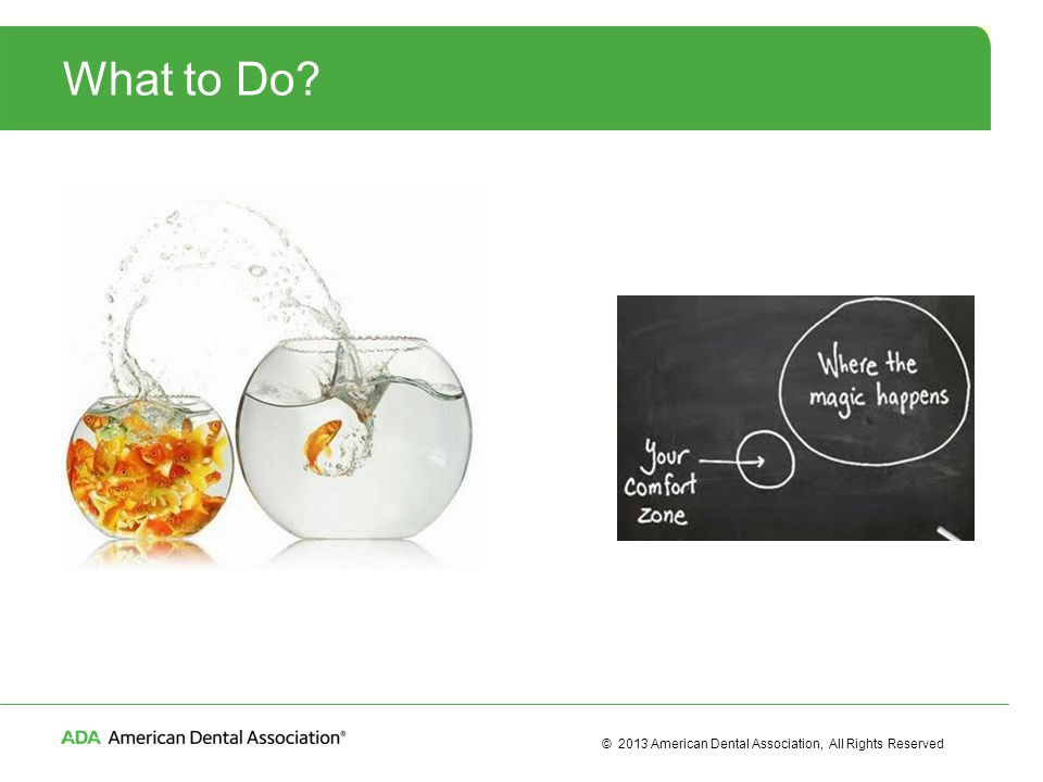 © 2013 American Dental Association, All Rights Reserved What to Do?