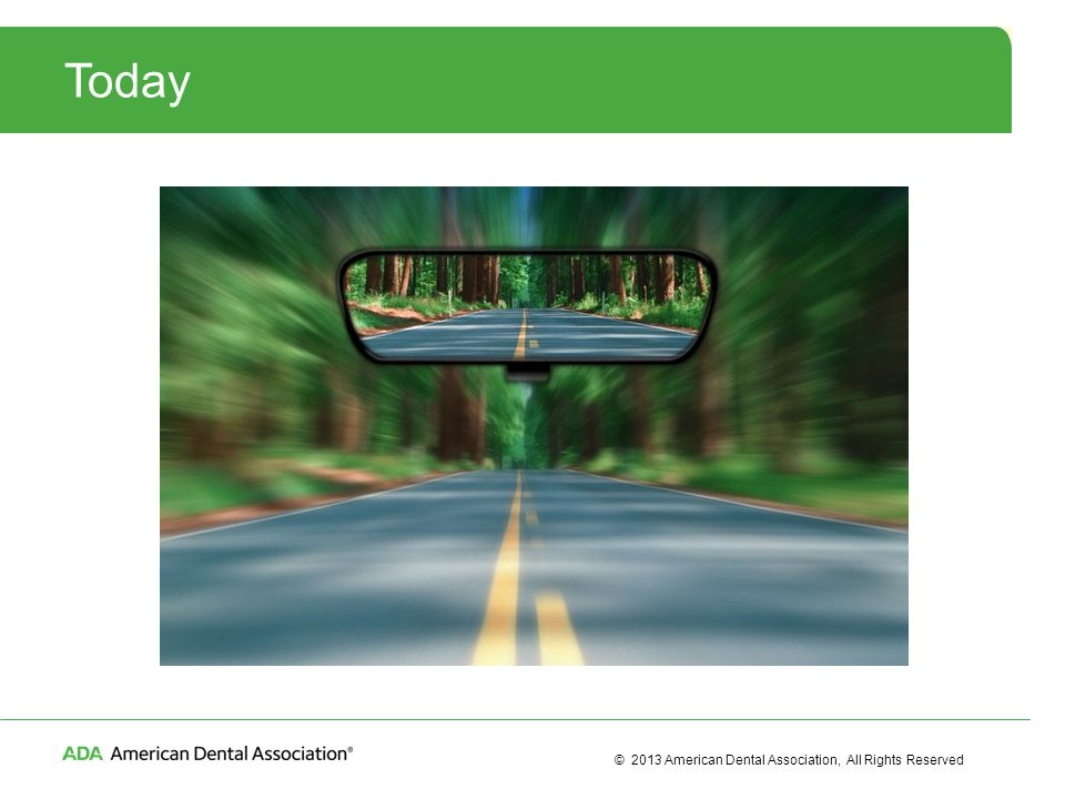 © 2013 American Dental Association, All Rights Reserved Today
