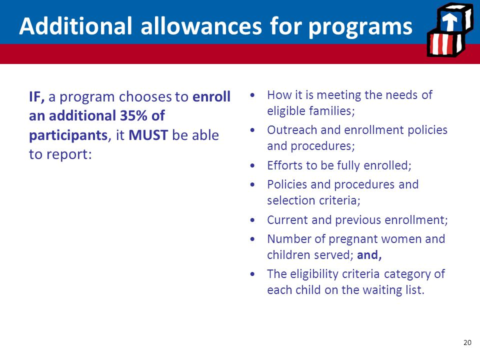 Additional allowances for programs IF, a program chooses to enroll an additional 35% of participants, it MUST be able to report: How it is meeting the needs of eligible families; Outreach and enrollment policies and procedures; Efforts to be fully enrolled; Policies and procedures and selection criteria; Current and previous enrollment; Number of pregnant women and children served; and, The eligibility criteria category of each child on the waiting list.