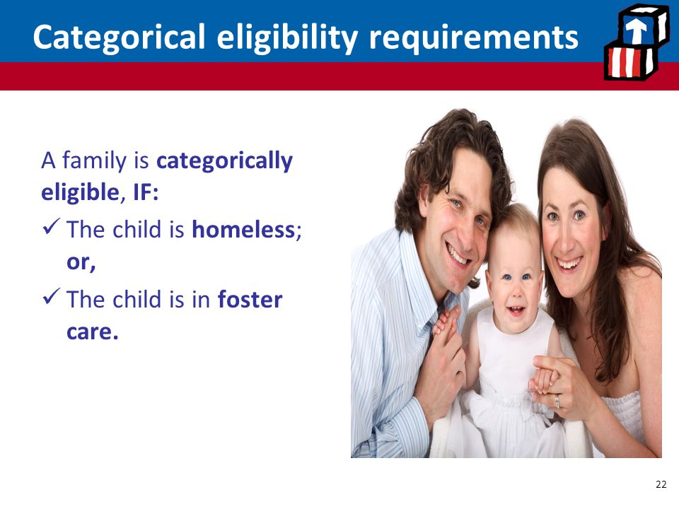 Categorical eligibility requirements A family is categorically eligible, IF: The child is homeless; or, The child is in foster care.