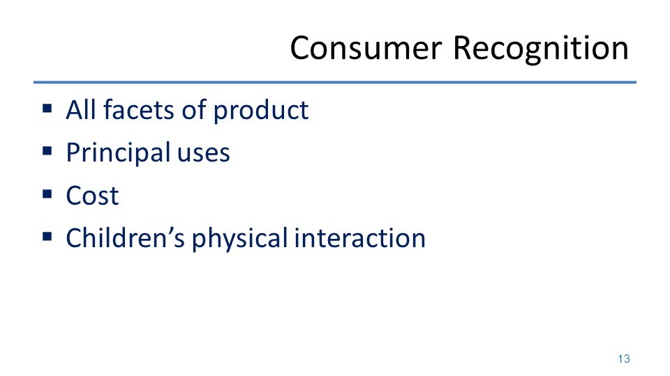 Consumer Recognition  All facets of product  Principal uses  Cost  Children's physical interaction 13