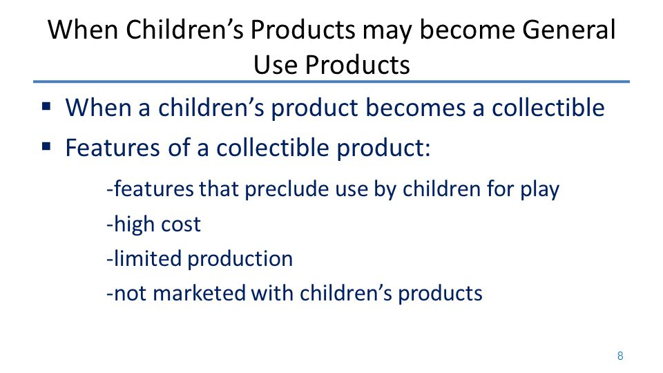 When Children's Products may become General Use Products  When a children's product becomes a collectible  Features of a collectible product: -features that preclude use by children for play -high cost -limited production -not marketed with children's products 8