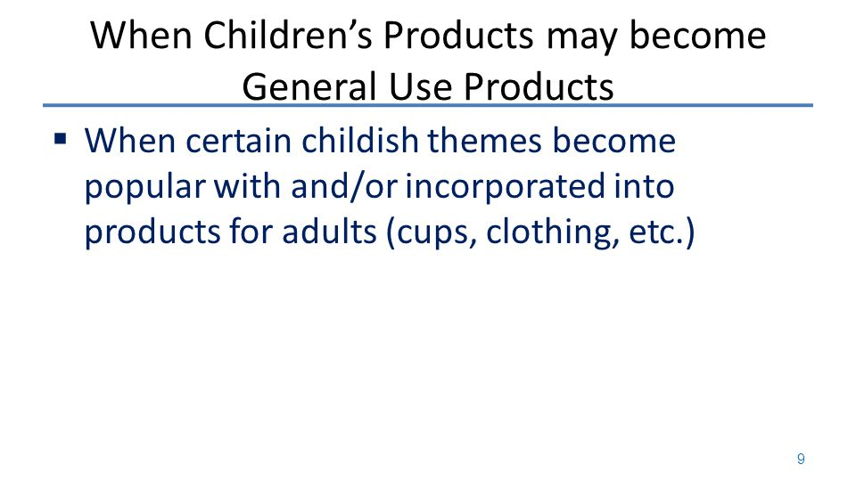 When Children's Products may become General Use Products  When certain childish themes become popular with and/or incorporated into products for adults (cups, clothing, etc.) 9