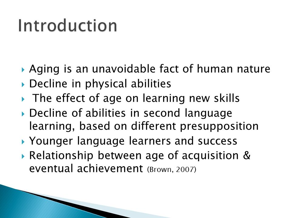  Aging is an unavoidable fact of human nature  Decline in physical abilities  The effect of age on learning new skills  Decline of abilities in second language learning, based on different presupposition  Younger language learners and success  Relationship between age of acquisition & eventual achievement (Brown, 2007)