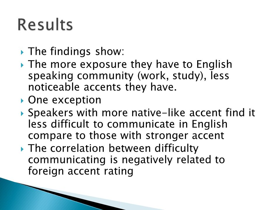  The findings show:  The more exposure they have to English speaking community (work, study), less noticeable accents they have.