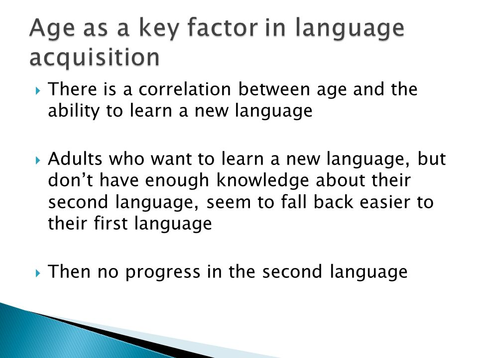  There is a correlation between age and the ability to learn a new language  Adults who want to learn a new language, but don't have enough knowledge about their second language, seem to fall back easier to their first language  Then no progress in the second language