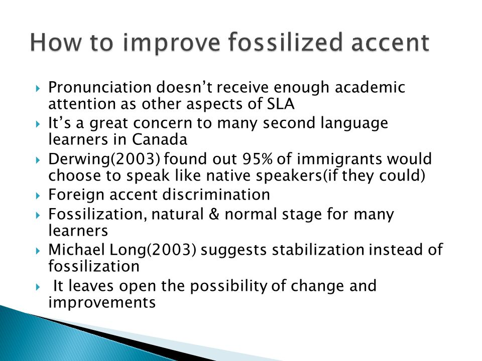  Pronunciation doesn't receive enough academic attention as other aspects of SLA  It's a great concern to many second language learners in Canada  Derwing(2003) found out 95% of immigrants would choose to speak like native speakers(if they could)  Foreign accent discrimination  Fossilization, natural & normal stage for many learners  Michael Long(2003) suggests stabilization instead of fossilization  It leaves open the possibility of change and improvements