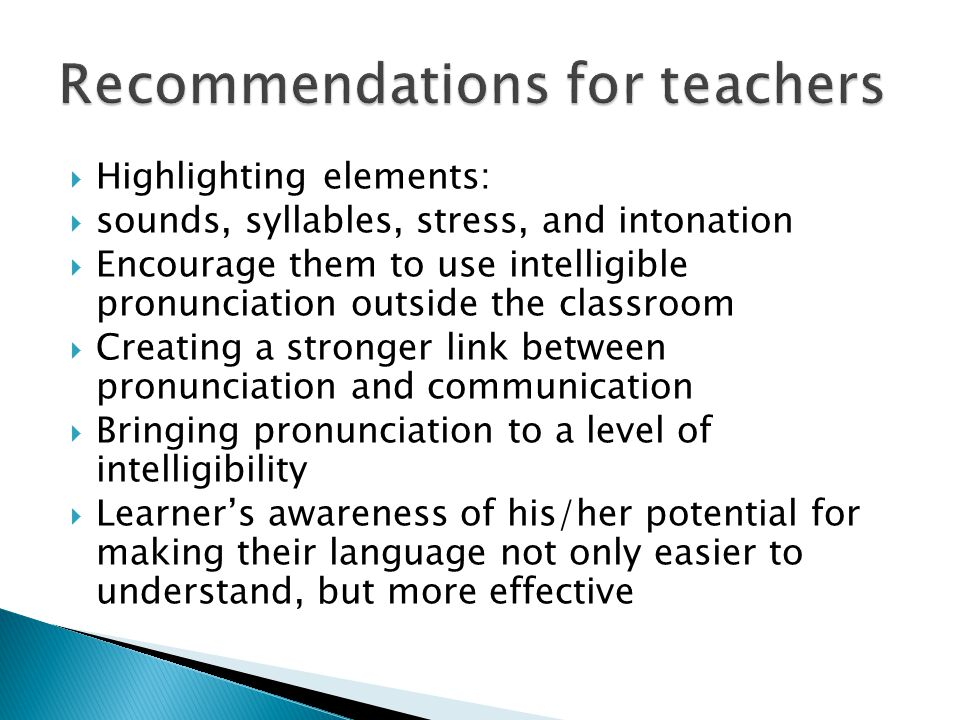  Highlighting elements:  sounds, syllables, stress, and intonation  Encourage them to use intelligible pronunciation outside the classroom  Creating a stronger link between pronunciation and communication  Bringing pronunciation to a level of intelligibility  Learner's awareness of his/her potential for making their language not only easier to understand, but more effective