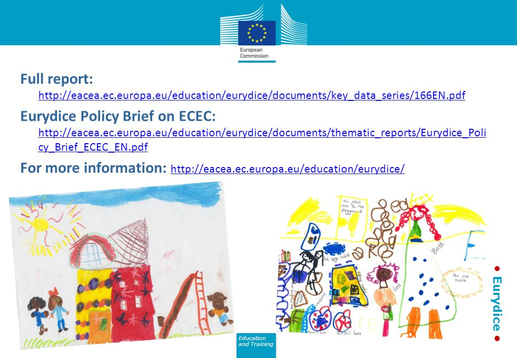 Education and Training Eurydice Full report: http://eacea.ec.europa.eu/education/eurydice/documents/key_data_series/166EN.pdf http://eacea.ec.europa.eu/education/eurydice/documents/key_data_series/166EN.pdf Eurydice Policy Brief on ECEC: http://eacea.ec.europa.eu/education/eurydice/documents/thematic_reports/Eurydice_Poli cy_Brief_ECEC_EN.pdf http://eacea.ec.europa.eu/education/eurydice/documents/thematic_reports/Eurydice_Poli cy_Brief_ECEC_EN.pdf For more information: http://eacea.ec.europa.eu/education/eurydice/ http://eacea.ec.europa.eu/education/eurydice/