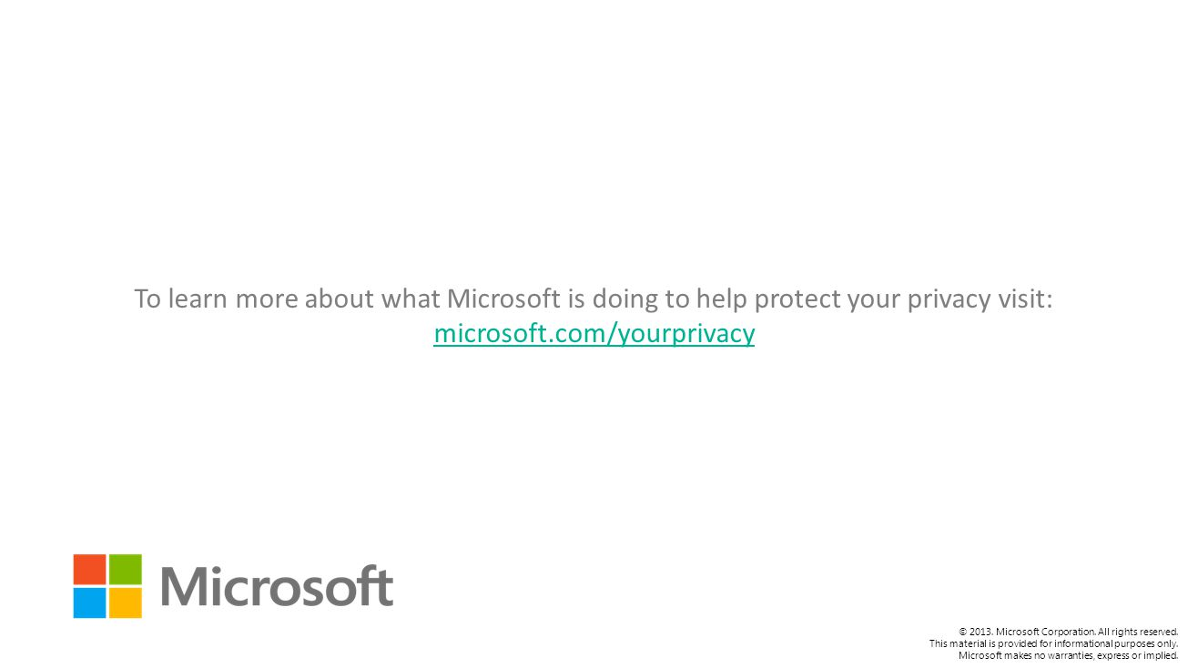 To learn more about what Microsoft is doing to help protect your privacy visit: microsoft.com/yourprivacy microsoft.com/yourprivacy © 2013.