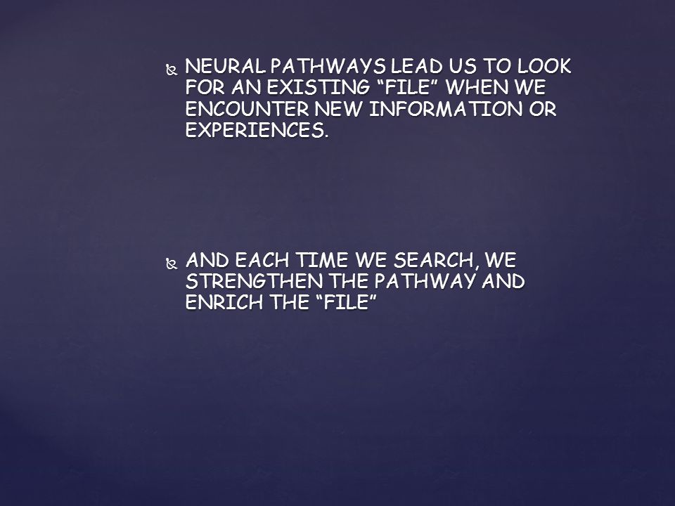  NEURAL PATHWAYS LEAD US TO LOOK FOR AN EXISTING FILE WHEN WE ENCOUNTER NEW INFORMATION OR EXPERIENCES.