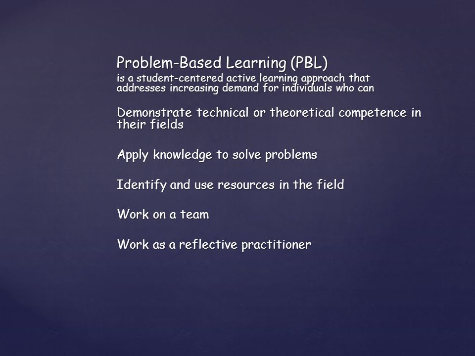 Problem-Based Learning (PBL) is a student-centered active learning approach that addresses increasing demand for individuals who can Demonstrate technical or theoretical competence in their fields Apply knowledge to solve problems Identify and use resources in the field Work on a team Work as a reflective practitioner