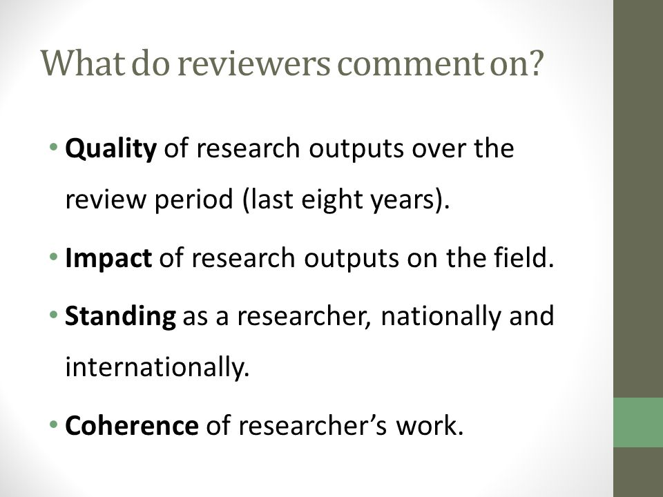 What do reviewers comment on? Quality of research outputs over the review period (last eight years). Impact of research outputs on the field. Standing
