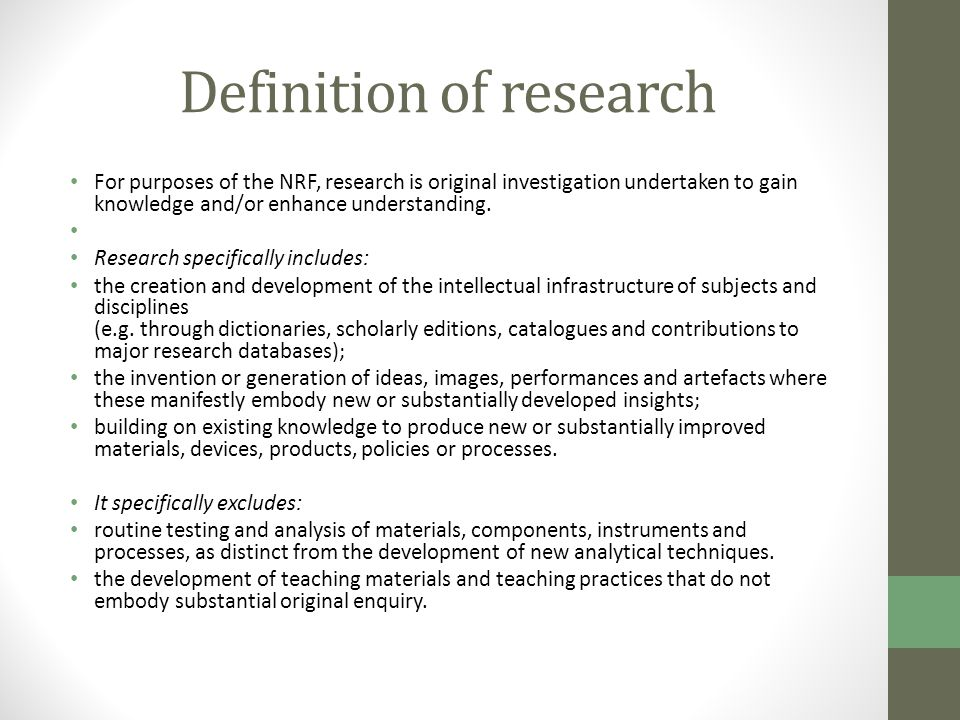 Definition of research For purposes of the NRF, research is original investigation undertaken to gain knowledge and/or enhance understanding. Research