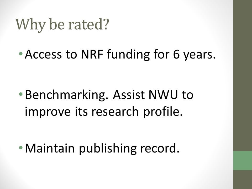 Why be rated? Access to NRF funding for 6 years. Benchmarking. Assist NWU to improve its research profile. Maintain publishing record.