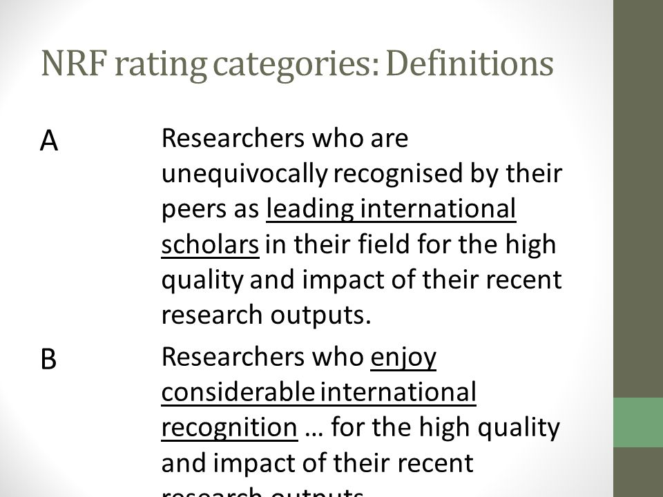 NRF rating categories: Definitions A Researchers who are unequivocally recognised by their peers as leading international scholars in their field for the high quality and impact of their recent research outputs.