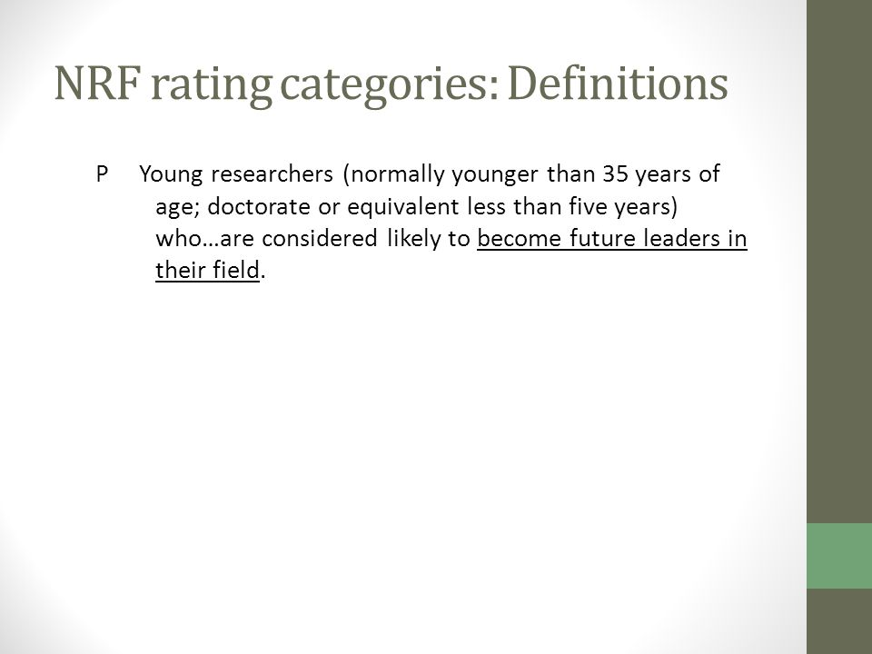 NRF rating categories: Definitions P Young researchers (normally younger than 35 years of age; doctorate or equivalent less than five years) who…are c