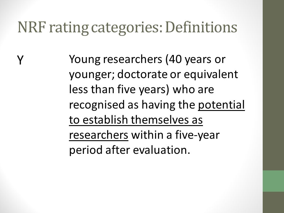 NRF rating categories: Definitions Y Young researchers (40 years or younger; doctorate or equivalent less than five years) who are recognised as having the potential to establish themselves as researchers within a five-year period after evaluation.