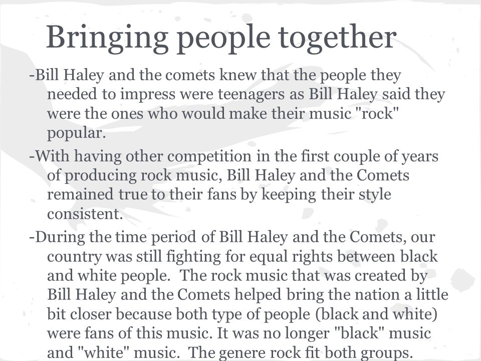 Bringing people together -Bill Haley and the comets knew that the people they needed to impress were teenagers as Bill Haley said they were the ones w
