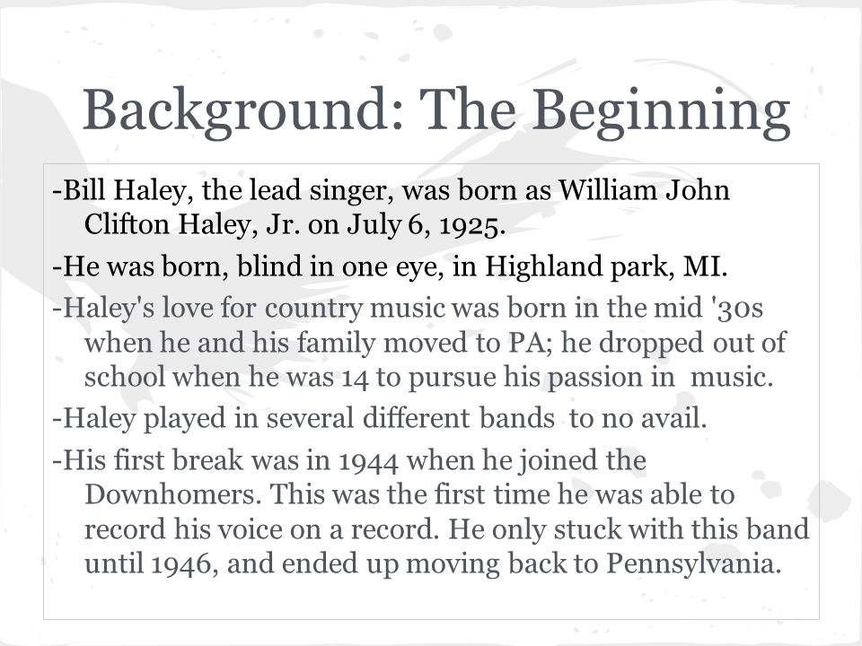 Background: The Beginning -Bill Haley, the lead singer, was born as William John Clifton Haley, Jr. on July 6, 1925. -He was born, blind in one eye, i