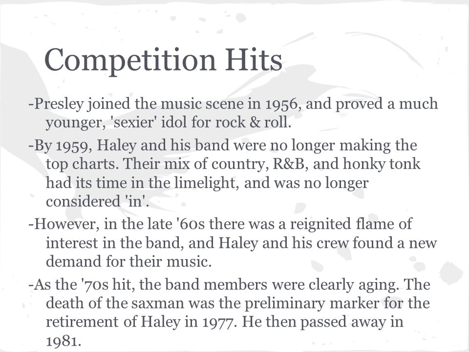 Competition Hits -Presley joined the music scene in 1956, and proved a much younger, 'sexier' idol for rock & roll. -By 1959, Haley and his band were