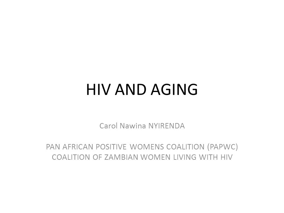 HIV AND AGING Carol Nawina NYIRENDA PAN AFRICAN POSITIVE WOMENS COALITION (PAPWC) COALITION OF ZAMBIAN WOMEN LIVING WITH HIV