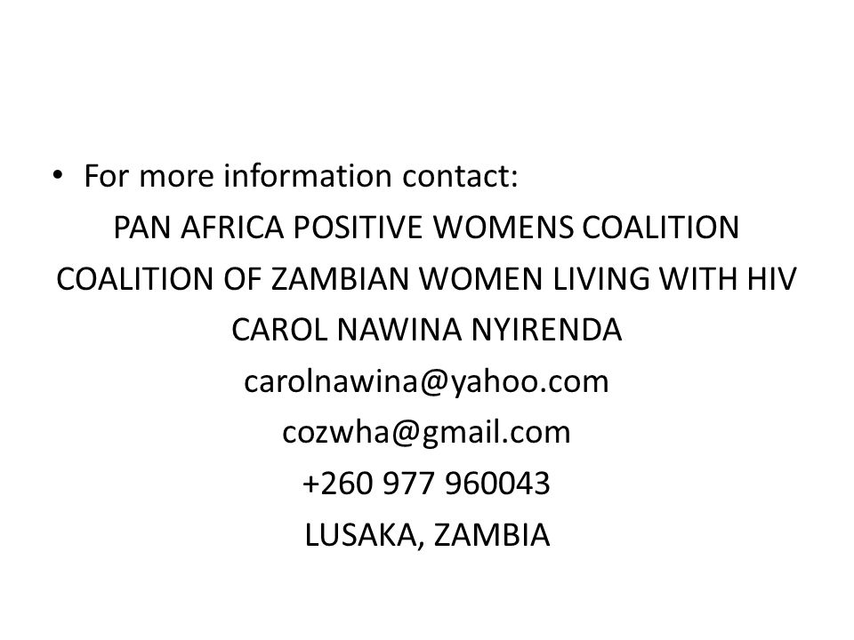 For more information contact: PAN AFRICA POSITIVE WOMENS COALITION COALITION OF ZAMBIAN WOMEN LIVING WITH HIV CAROL NAWINA NYIRENDA carolnawina@yahoo.com cozwha@gmail.com +260 977 960043 LUSAKA, ZAMBIA