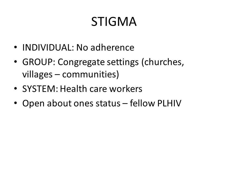 STIGMA INDIVIDUAL: No adherence GROUP: Congregate settings (churches, villages – communities) SYSTEM: Health care workers Open about ones status – fellow PLHIV