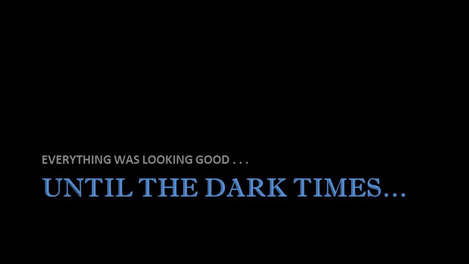 UNTIL THE DARK TIMES… EVERYTHING WAS LOOKING GOOD...