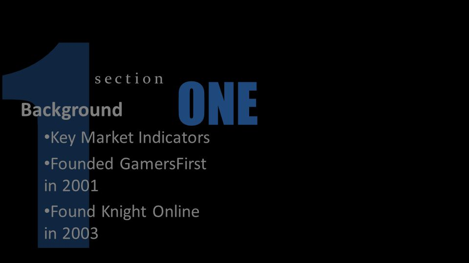 1 s e c t i o n ONE Background Key Market Indicators Founded GamersFirst in 2001 Found Knight Online in 2003