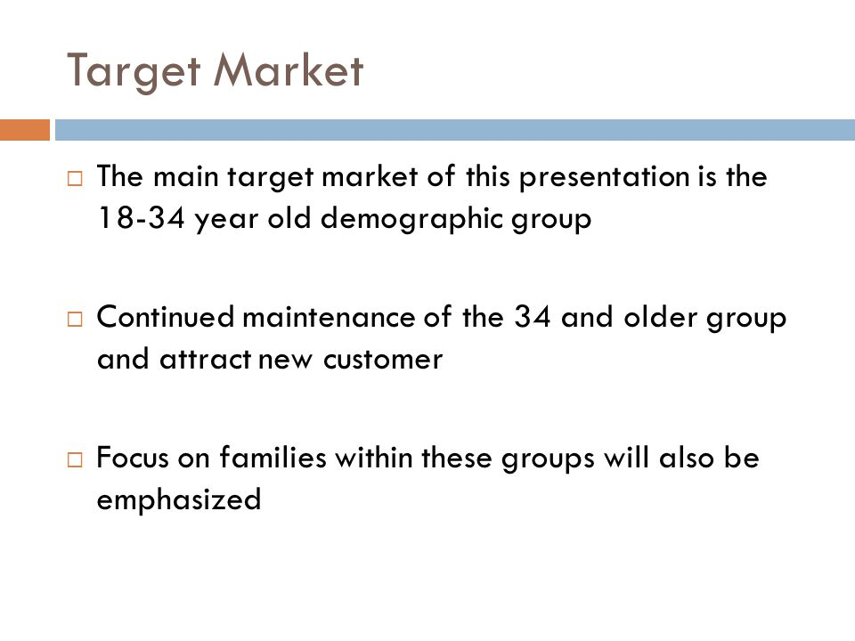 Target Market  The main target market of this presentation is the 18-34 year old demographic group  Continued maintenance of the 34 and older group and attract new customer  Focus on families within these groups will also be emphasized