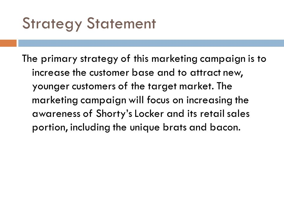Strategy Statement The primary strategy of this marketing campaign is to increase the customer base and to attract new, younger customers of the target market.