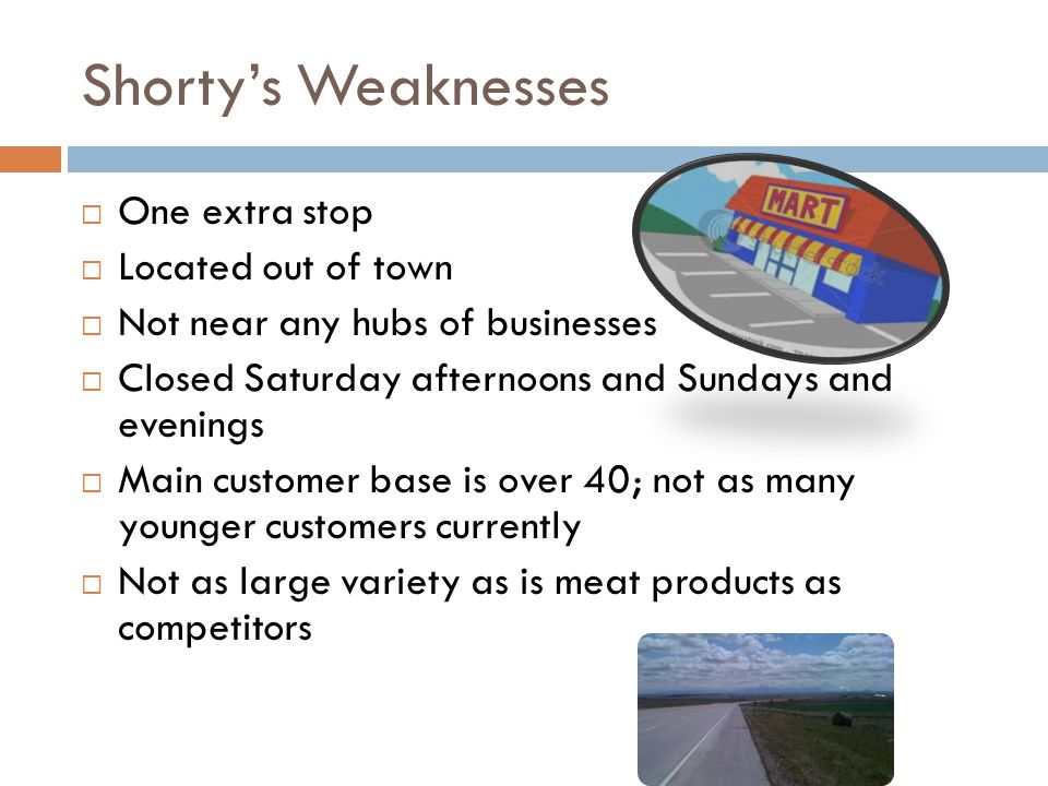 Shorty's Weaknesses  One extra stop  Located out of town  Not near any hubs of businesses  Closed Saturday afternoons and Sundays and evenings  Main customer base is over 40; not as many younger customers currently  Not as large variety as is meat products as competitors