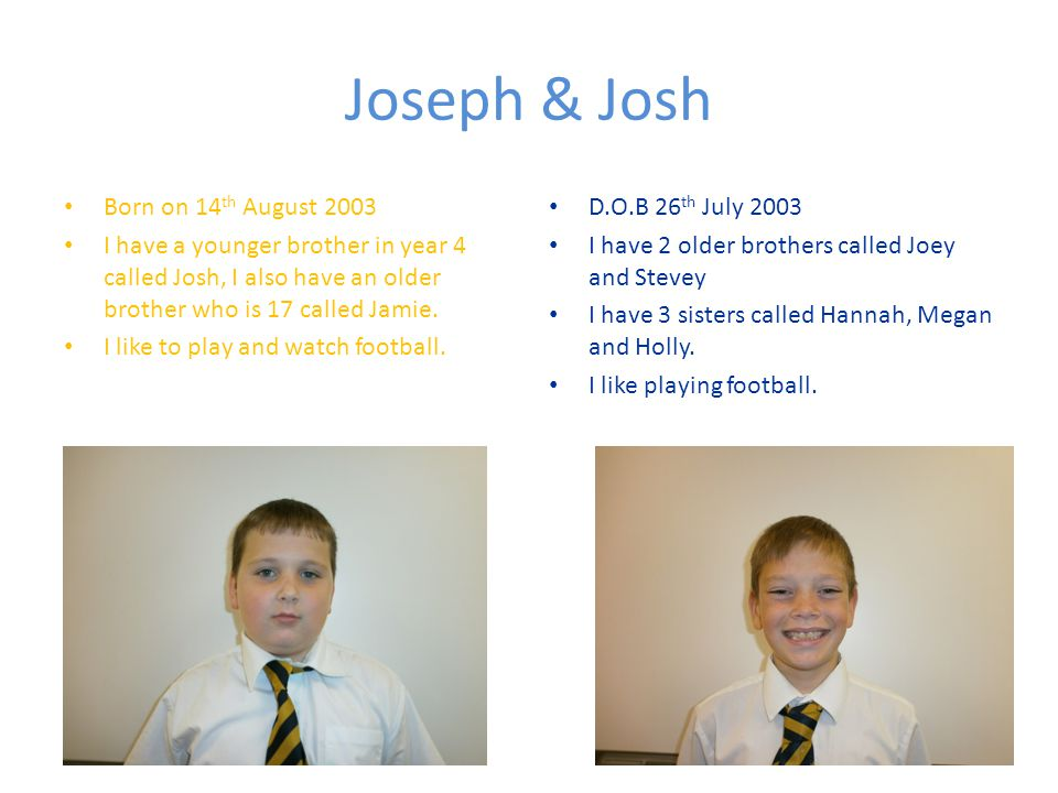 Joseph & Josh Born on 14 th August 2003 I have a younger brother in year 4 called Josh, I also have an older brother who is 17 called Jamie.
