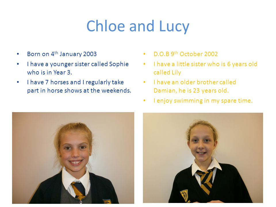 Chloe and Lucy Born on 4 th January 2003 I have a younger sister called Sophie who is in Year 3.