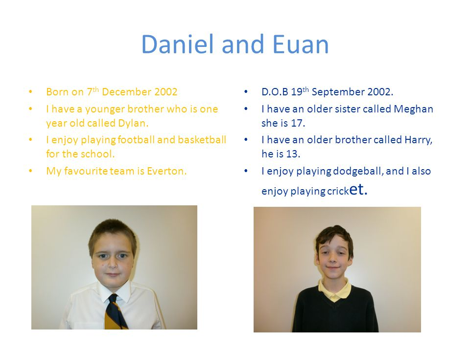 Daniel and Euan Born on 7 th December 2002 I have a younger brother who is one year old called Dylan.