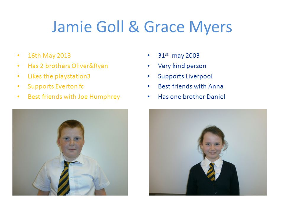 Jamie Goll & Grace Myers 16th May 2013 Has 2 brothers Oliver&Ryan Likes the playstation3 Supports Everton fc Best friends with Joe Humphrey 31 st may 2003 Very kind person Supports Liverpool Best friends with Anna Has one brother Daniel