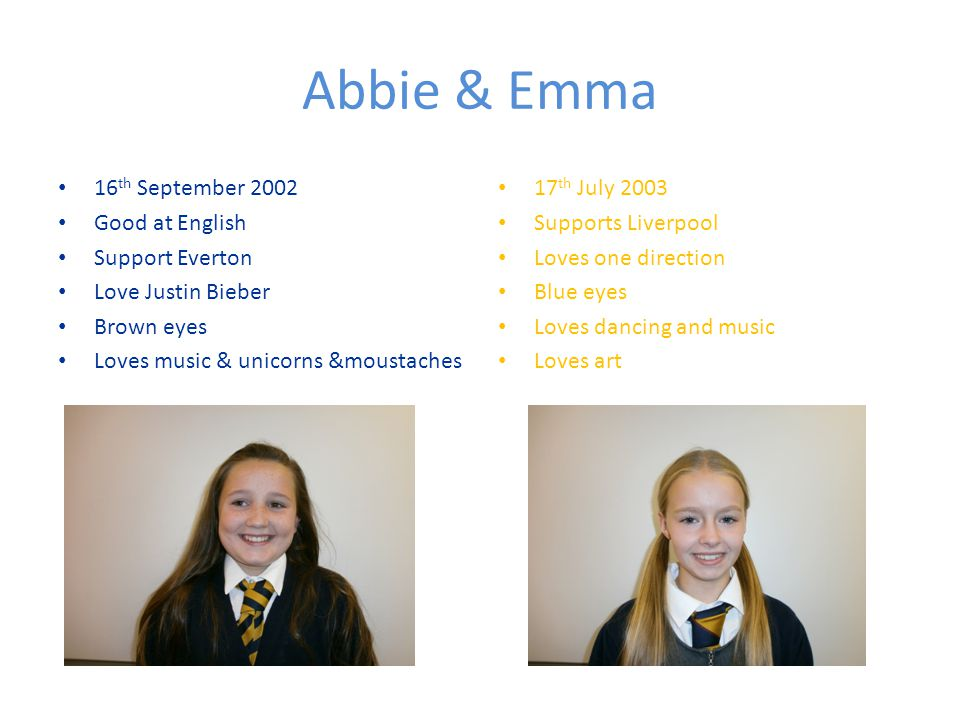 Abbie & Emma 16 th September 2002 Good at English Support Everton Love Justin Bieber Brown eyes Loves music & unicorns &moustaches 17 th July 2003 Supports Liverpool Loves one direction Blue eyes Loves dancing and music Loves art