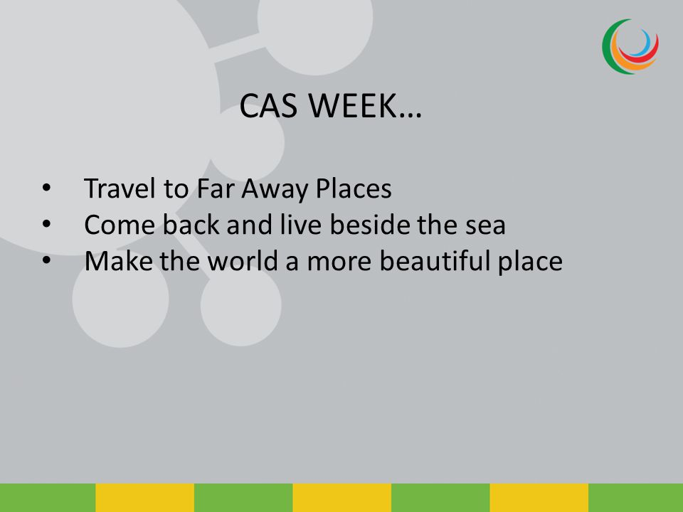 CAS WEEK… Travel to Far Away Places Come back and live beside the sea Make the world a more beautiful place