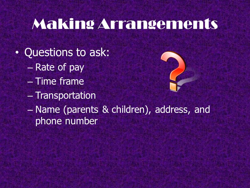Making Arrangements Questions to ask: – Rate of pay – Time frame – Transportation – Name (parents & children), address, and phone number