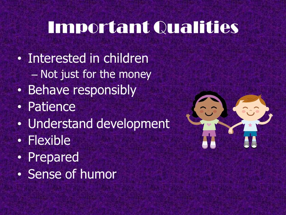 Important Qualities Interested in children – Not just for the money Behave responsibly Patience Understand development Flexible Prepared Sense of humor